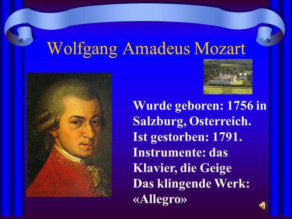 Wolfgang Amadeus Mozart Wurde geboren: 1756 in Salzburg, Osterreich. Ist gestorben: 1791. Instrumente: das Klavier, die Geige Das klingende Werk: «All