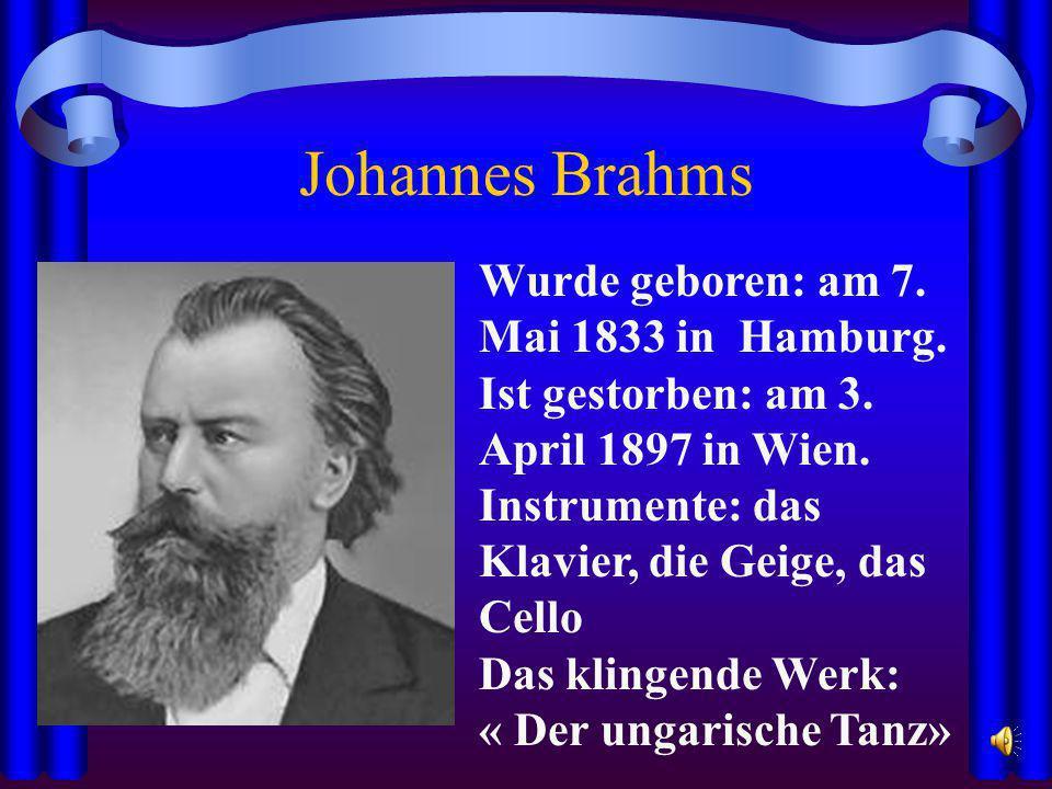 Johannes Brahms Wurde geboren: am 7. Mai 1833 in Hamburg. Ist gestorben: am 3. April 1897 in Wien. Instrumente: das Klavier, die Geige, das Cello Das