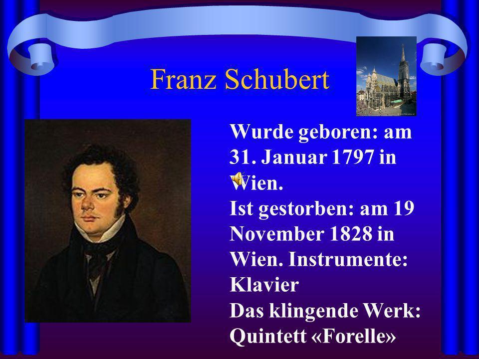 Franz Schubert Wurde geboren: am 31. Januar 1797 in Wien. Ist gestorben: am 19 November 1828 in Wien. Instrumente: Klavier Das klingende Werk: Quintet