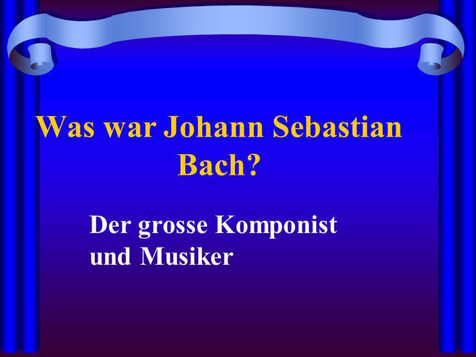 Was war Johann Sebastian Bach? Der grosse Komponist und Musiker