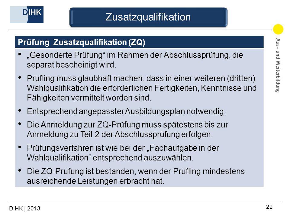 DIHK | 2013 22 Prüfung Zusatzqualifikation (ZQ) Gesonderte Prüfung im Rahmen der Abschlussprüfung, die separat bescheinigt wird. Prüfling muss glaubha