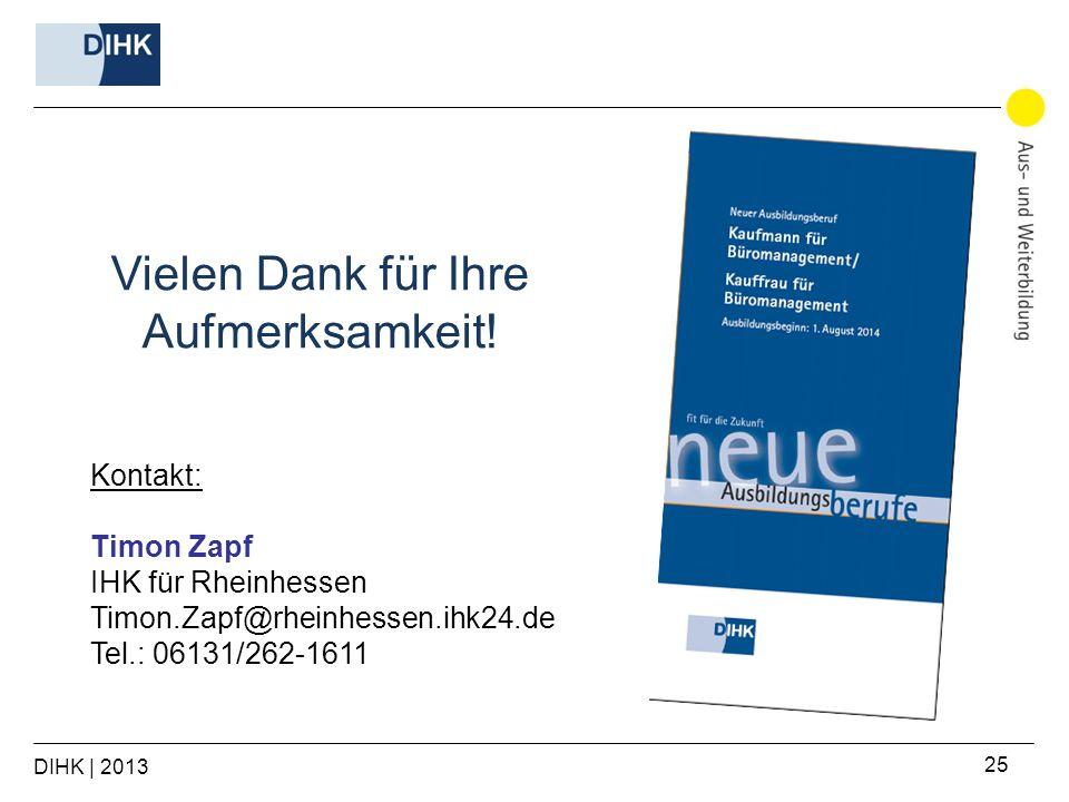 DIHK | 2013 25 Kontakt: Timon Zapf IHK für Rheinhessen Timon.Zapf@rheinhessen.ihk24.de Tel.: 06131/262-1611 Vielen Dank für Ihre Aufmerksamkeit!