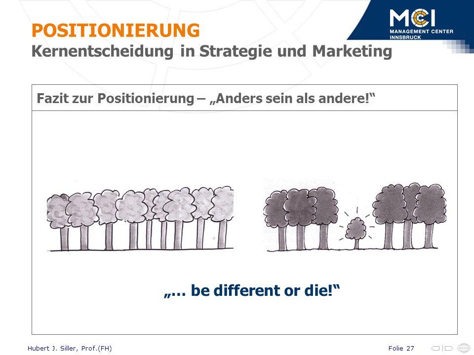 Folie 27Hubert J. Siller, Prof.(FH) Fazit zur Positionierung – Anders sein als andere! … be different or die! POSITIONIERUNG Kernentscheidung in Strat