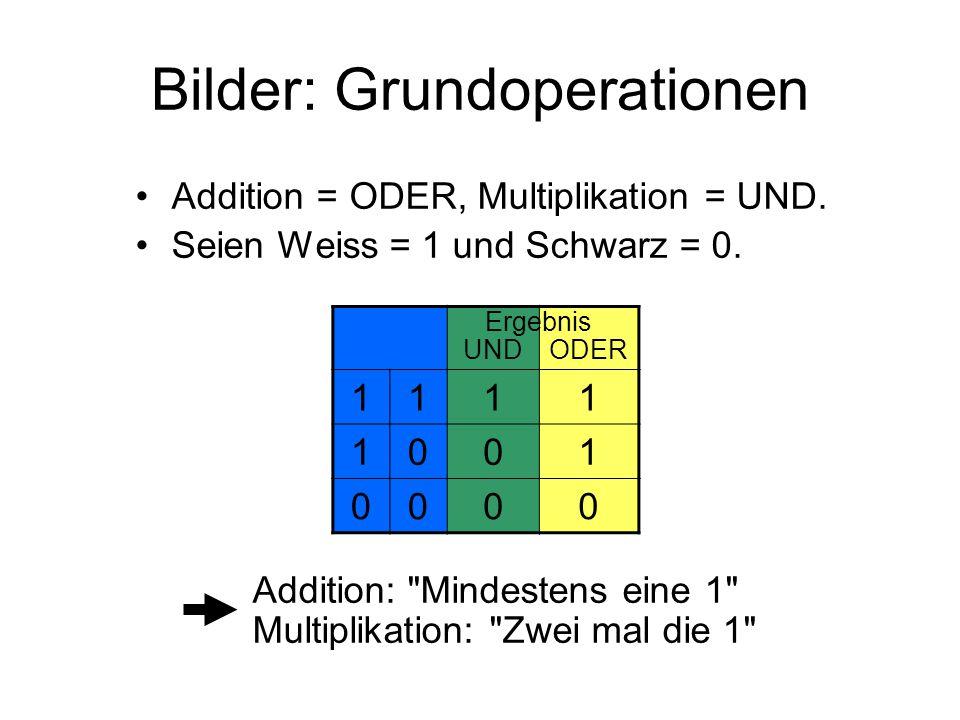 Bilder: Grundoperationen Addition = ODER, Multiplikation = UND. Seien Weiss = 1 und Schwarz = 0. Addition: