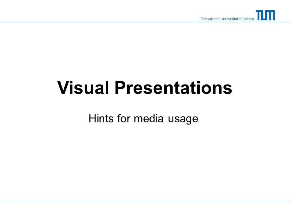 Technische Universität München Visual Presentations Hints for media usage