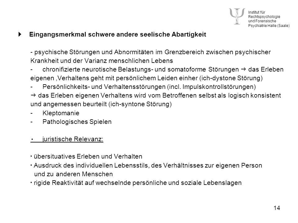 Institut für Rechtspsychologie und Forensische Psychiatrie Halle (Saale) 14 Eingangsmerkmal schwere andere seelische Abartigkeit - psychische Störungen und Abnormitäten im Grenzbereich zwischen psychischer Krankheit und der Varianz menschlichen Lebens -chronifizierte neurotische Belastungs- und somatoforme Störungen das Erleben eigenen Verhaltens geht mit persönlichem Leiden einher (ich-dystone Störung) -Persönlichkeits- und Verhaltensstörungen (incl.