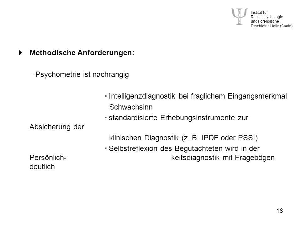 Institut für Rechtspsychologie und Forensische Psychiatrie Halle (Saale) 18 Methodische Anforderungen: - Psychometrie ist nachrangig Intelligenzdiagnostik bei fraglichem Eingangsmerkmal Schwachsinn standardisierte Erhebungsinstrumente zur Absicherung der klinischen Diagnostik (z.