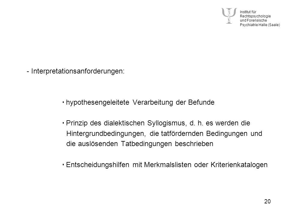 Institut für Rechtspsychologie und Forensische Psychiatrie Halle (Saale) 20 - Interpretationsanforderungen: hypothesengeleitete Verarbeitung der Befunde Prinzip des dialektischen Syllogismus, d.