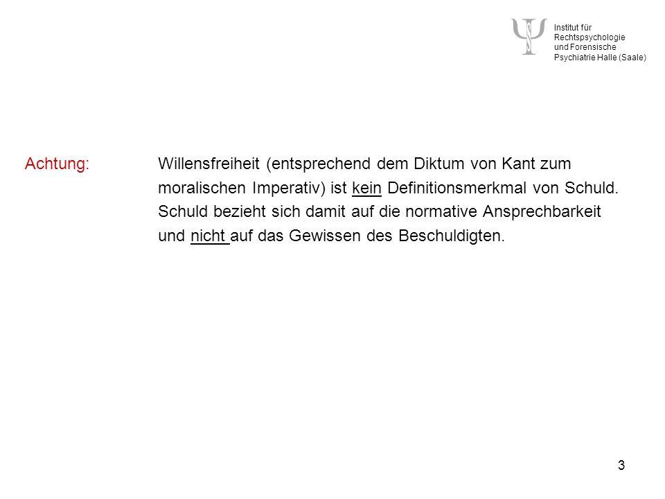 Institut für Rechtspsychologie und Forensische Psychiatrie Halle (Saale) 3 Achtung:Willensfreiheit (entsprechend dem Diktum von Kant zum moralischen Imperativ) ist kein Definitionsmerkmal von Schuld.
