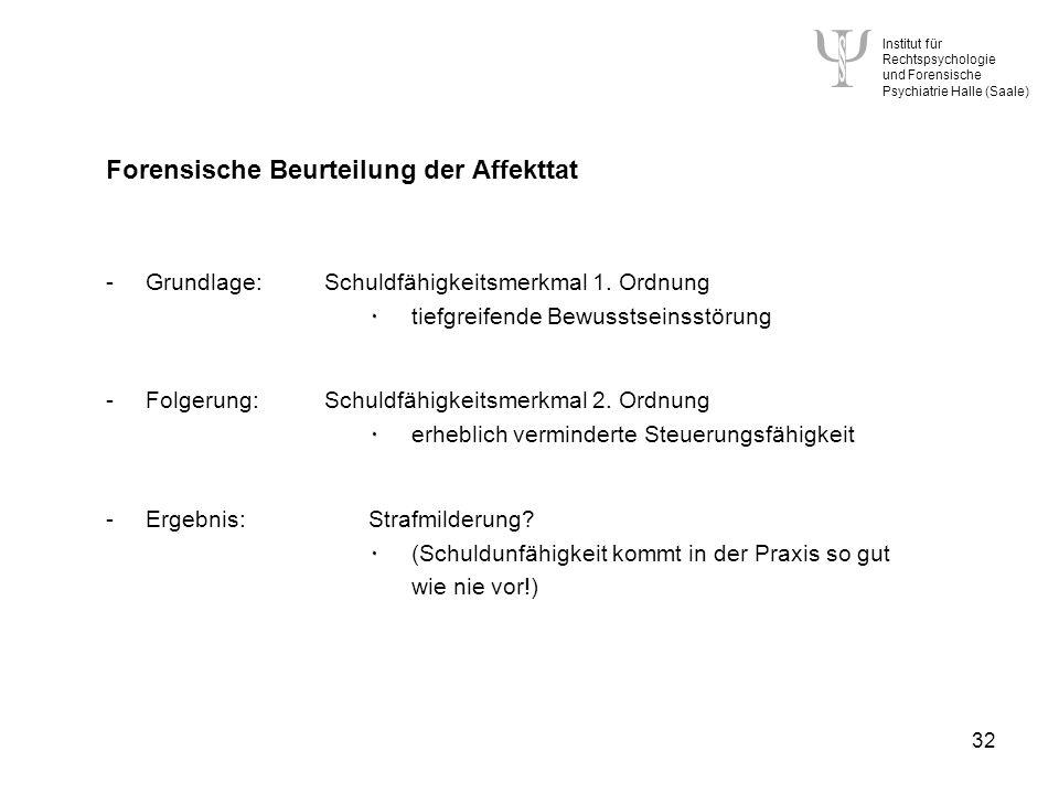 Institut für Rechtspsychologie und Forensische Psychiatrie Halle (Saale) 32 Forensische Beurteilung der Affekttat -Grundlage:Schuldfähigkeitsmerkmal 1.