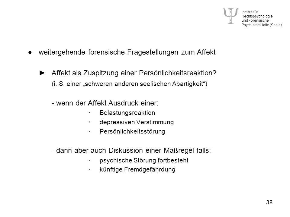 Institut für Rechtspsychologie und Forensische Psychiatrie Halle (Saale) 38 weitergehende forensische Fragestellungen zum Affekt Affekt als Zuspitzung einer Persönlichkeitsreaktion.