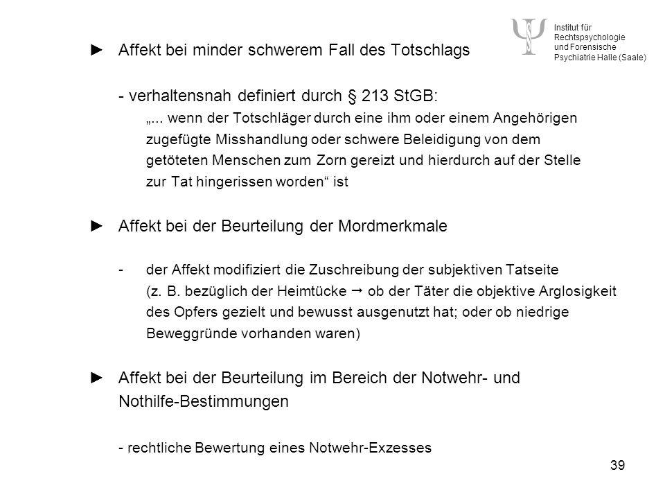 Institut für Rechtspsychologie und Forensische Psychiatrie Halle (Saale) 39 Affekt bei minder schwerem Fall des Totschlags - verhaltensnah definiert durch § 213 StGB:...