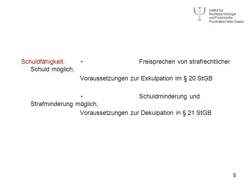 Institut für Rechtspsychologie und Forensische Psychiatrie Halle (Saale) 5 Schuldfähigkeit: ۰ Freisprechen von strafrechtlicher Schuld möglich, Voraussetzungen zur Exkulpation im § 20 StGB ۰ Schuldminderung und Strafminderung möglich, Voraussetzungen zur Dekulpation in § 21 StGB