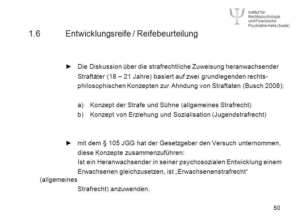 Institut für Rechtspsychologie und Forensische Psychiatrie Halle (Saale) 50 1.6 Entwicklungsreife / Reifebeurteilung Die Diskussion über die strafrechtliche Zuweisung heranwachsender Straftäter (18 – 21 Jahre) basiert auf zwei grundlegenden rechts- philosophischen Konzepten zur Ahndung von Straftaten (Busch 2008): a)Konzept der Strafe und Sühne (allgemeines Strafrecht) b)Konzept von Erziehung und Sozialisation (Jugendstrafrecht) mit dem § 105 JGG hat der Gesetzgeber den Versuch unternommen, diese Konzepte zusammenzuführen: Ist ein Heranwachsender in seiner psychosozialen Entwicklung einem Erwachsenen gleichzusetzen, ist Erwachsenenstrafrecht (allgemeines Strafrecht) anzuwenden.