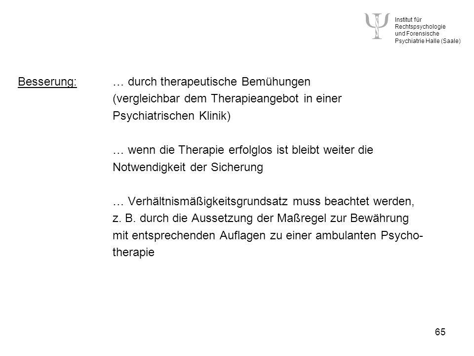 Institut für Rechtspsychologie und Forensische Psychiatrie Halle (Saale) 65 Besserung:… durch therapeutische Bemühungen (vergleichbar dem Therapieangebot in einer Psychiatrischen Klinik) … wenn die Therapie erfolglos ist bleibt weiter die Notwendigkeit der Sicherung … Verhältnismäßigkeitsgrundsatz muss beachtet werden, z.