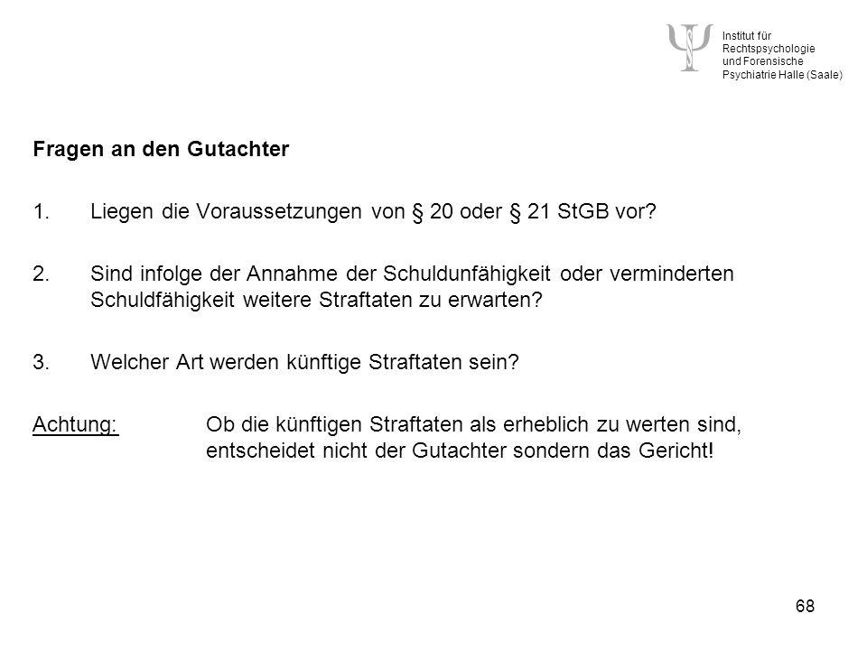 Institut für Rechtspsychologie und Forensische Psychiatrie Halle (Saale) 68 Fragen an den Gutachter 1.Liegen die Voraussetzungen von § 20 oder § 21 StGB vor.