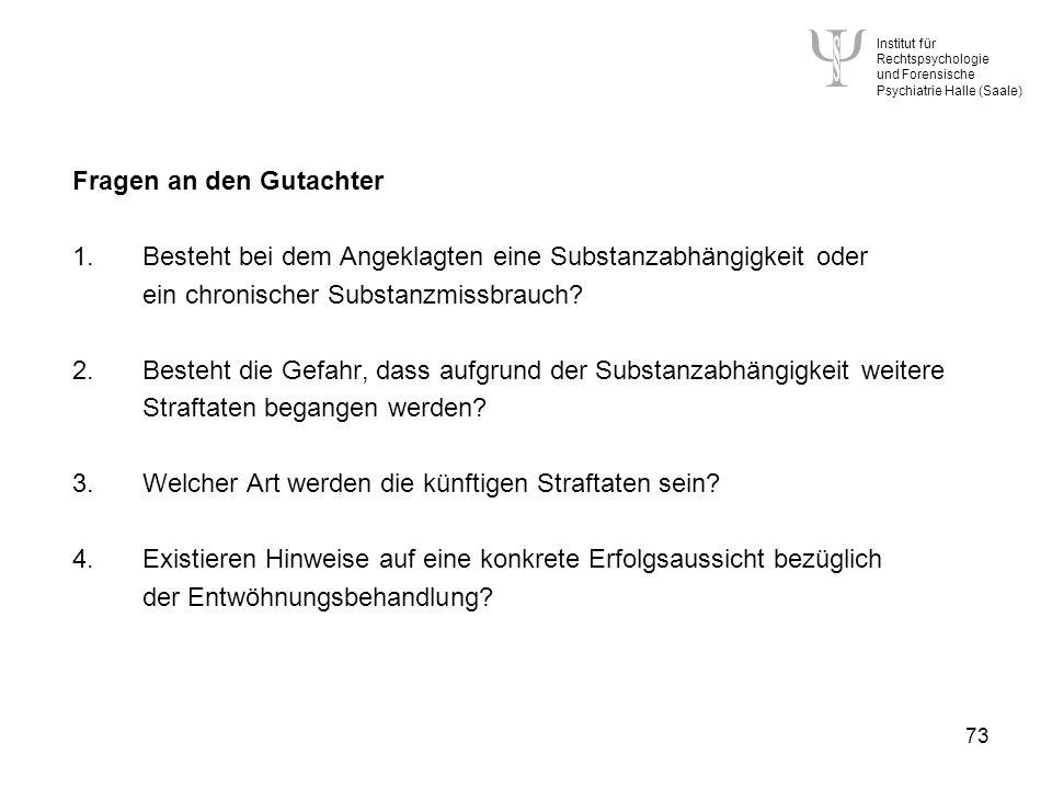 Institut für Rechtspsychologie und Forensische Psychiatrie Halle (Saale) 73 Fragen an den Gutachter 1.Besteht bei dem Angeklagten eine Substanzabhängigkeit oder ein chronischer Substanzmissbrauch.