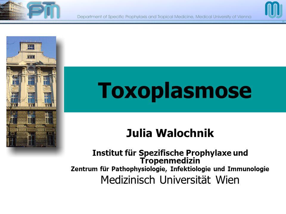 Toxoplasmose Julia Walochnik Institut für Spezifische Prophylaxe und Tropenmedizin Zentrum für Pathophysiologie, Infektiologie und Immunologie Medizin
