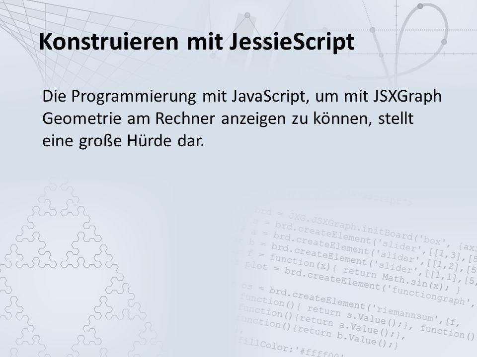 Konstruieren mit JessieScript Die Programmierung mit JavaScript, um mit JSXGraph Geometrie am Rechner anzeigen zu können, stellt eine große Hürde dar.