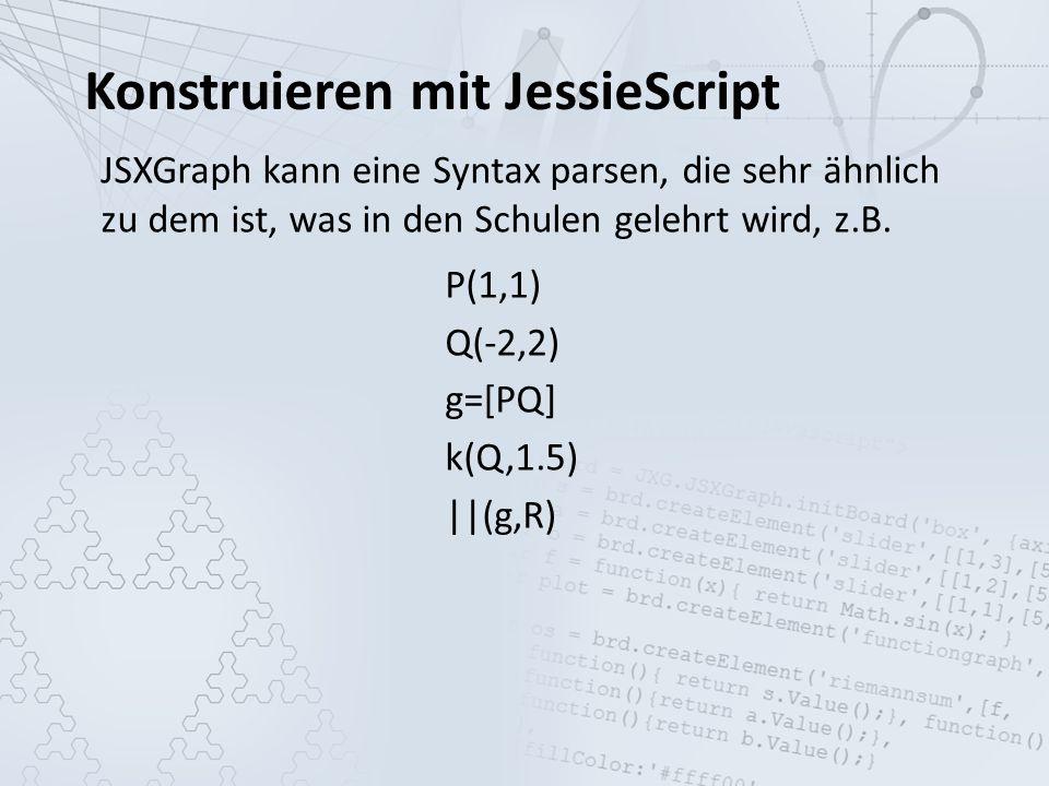 Konstruieren mit JessieScript JSXGraph kann eine Syntax parsen, die sehr ähnlich zu dem ist, was in den Schulen gelehrt wird, z.B.