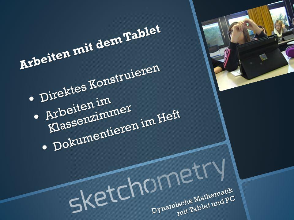 Arbeiten mit dem Tablet Direktes Konstruieren Direktes Konstruieren Arbeiten im Klassenzimmer Arbeiten im Klassenzimmer Dokumentieren im Heft Dokumentieren im Heft Dynamische Mathematik mit Tablet und PC