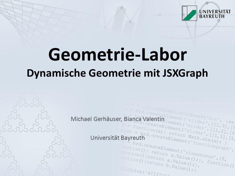 Geometrie-Labor Dynamische Geometrie mit JSXGraph Michael Gerhäuser, Bianca Valentin Universität Bayreuth