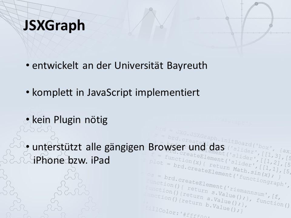 JSXGraph entwickelt an der Universität Bayreuth komplett in JavaScript implementiert kein Plugin nötig unterstützt alle gängigen Browser und das iPhone bzw.