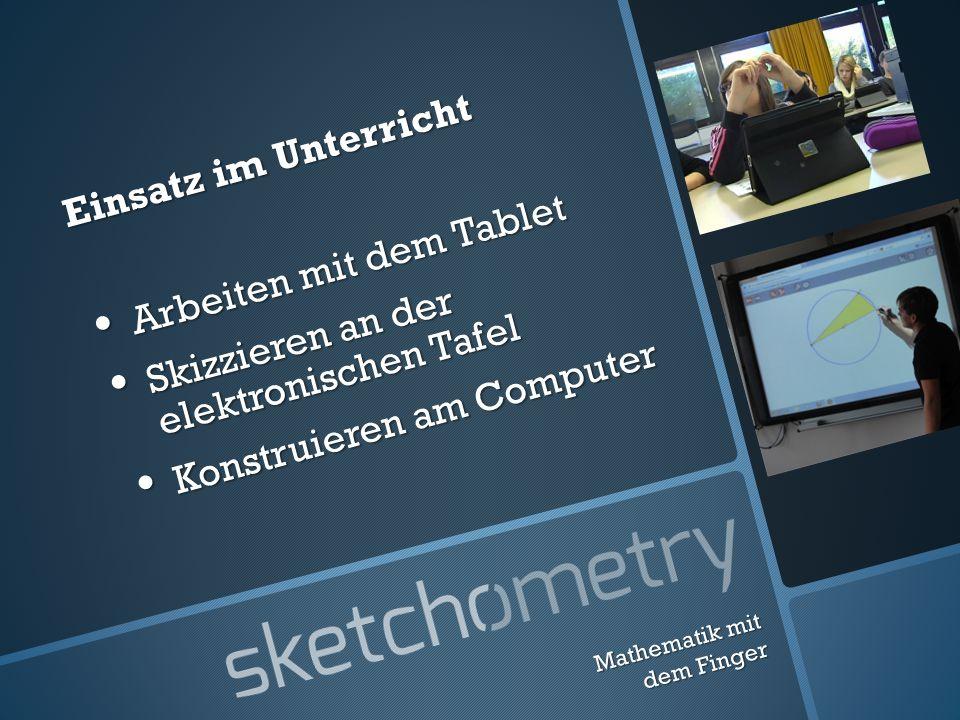 Mathematik mit dem Finger Einsatz im Unterricht Arbeiten mit dem Tablet Arbeiten mit dem Tablet Skizzieren an der elektronischen Tafel Skizzieren an der elektronischen Tafel Konstruieren am Computer Konstruieren am Computer