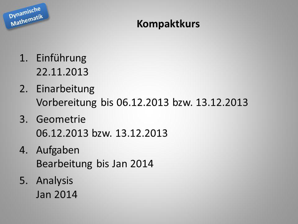 Dynamische Mathematik Dynamische Mathematik Kompaktkurs 1.Einführung 22.11.2013 2.Einarbeitung Vorbereitung bis 06.12.2013 bzw. 13.12.2013 3.Geometrie