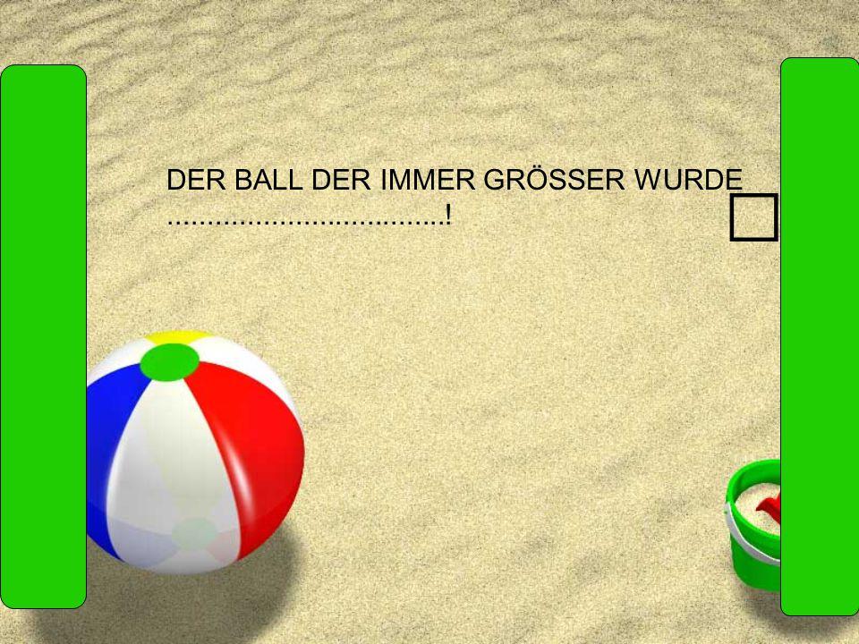 DER BALL DER IMMER GRÖSSER WURDE...................................!