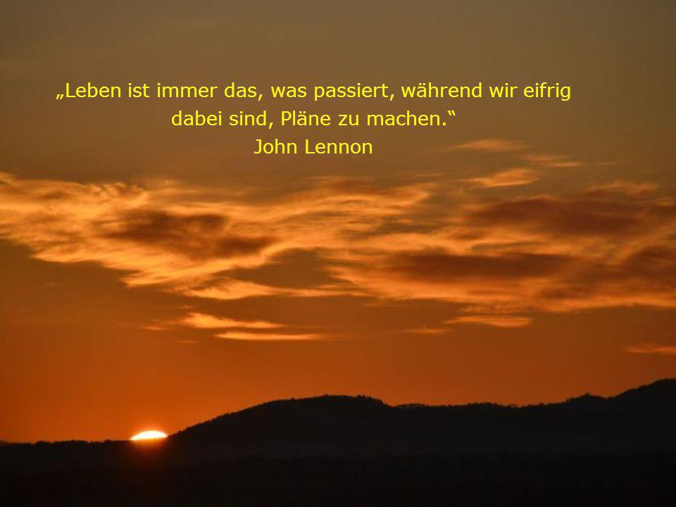 Leben ist immer das, was passiert, während wir eifrig dabei sind, Pläne zu machen. John Lennon