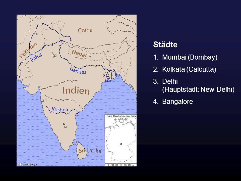 Städte 1.Mumbai (Bombay) 2.Kolkata (Calcutta) 3.Delhi (Hauptstadt: New-Delhi) 4.Bangalore