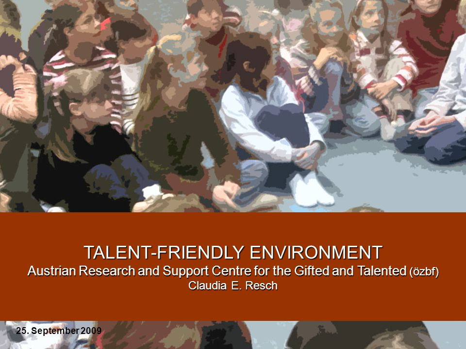 TALENT-FRIENDLY ENVIRONMENT Austrian Research and Support Centre for the Gifted and Talented (özbf) Claudia E.
