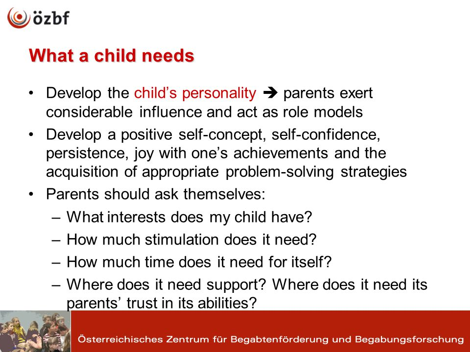 What a child needs Develop the childs personality parents exert considerable influence and act as role models Develop a positive self-concept, self-confidence, persistence, joy with ones achievements and the acquisition of appropriate problem-solving strategies Parents should ask themselves: –What interests does my child have.