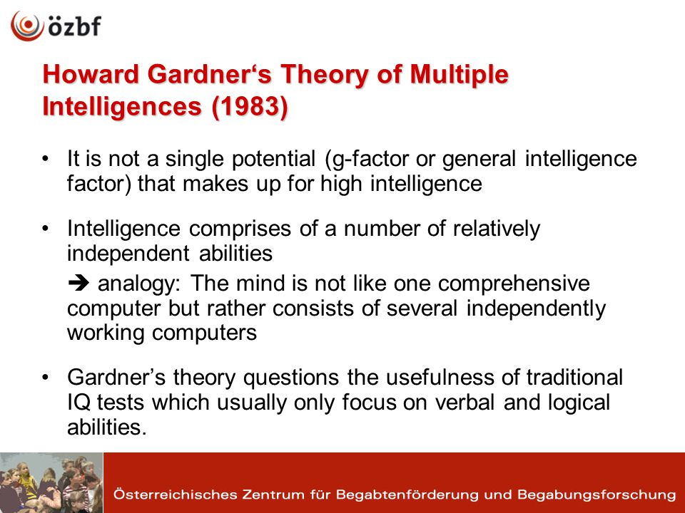 Howard Gardners Theory of Multiple Intelligences (1983) It is not a single potential (g-factor or general intelligence factor) that makes up for high intelligence Intelligence comprises of a number of relatively independent abilities analogy: The mind is not like one comprehensive computer but rather consists of several independently working computers Gardners theory questions the usefulness of traditional IQ tests which usually only focus on verbal and logical abilities.