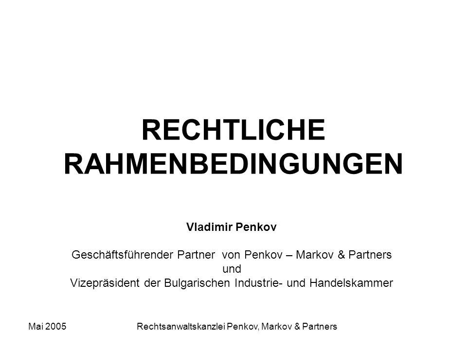 Mai 2005 Rechtsanwaltskanzlei Penkov, Markov & Partners RECHTLICHE RAHMENBEDINGUNGEN Vladimir Penkov Geschäftsführender Partner von Penkov – Markov & Partners und Vizepräsident der Bulgarischen Industrie- und Handelskammer