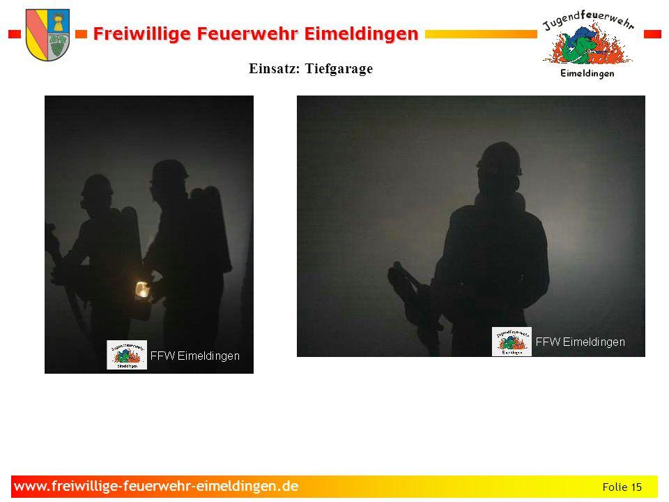 Freiwillige Feuerwehr Eimeldingen Freiwillige Feuerwehr Eimeldingen Folie 15 www.freiwillige-feuerwehr-eimeldingen.de Einsatz: Tiefgarage