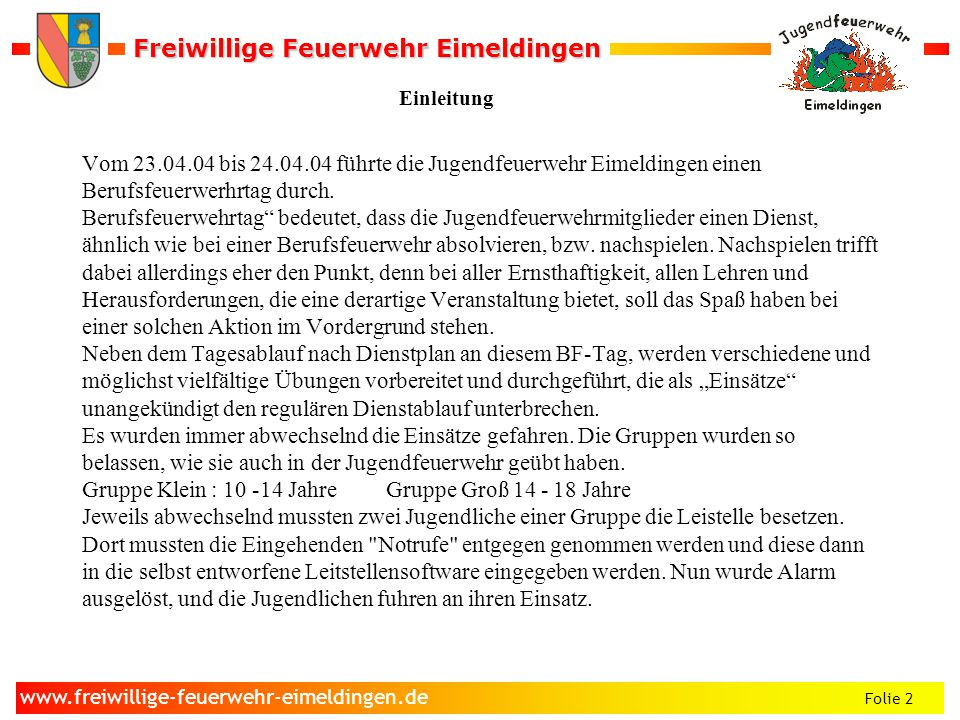 Freiwillige Feuerwehr Eimeldingen Freiwillige Feuerwehr Eimeldingen Folie 2 www.freiwillige-feuerwehr-eimeldingen.de Vom 23.04.04 bis 24.04.04 führte die Jugendfeuerwehr Eimeldingen einen Berufsfeuerwerhrtag durch.