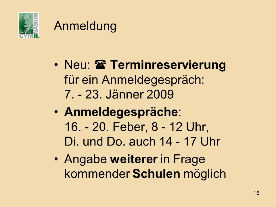 16 Anmeldung Neu: Terminreservierung für ein Anmeldegespräch: 7. - 23. Jänner 2009 Anmeldegespräche: 16. - 20. Feber, 8 - 12 Uhr, Di. und Do. auch 14