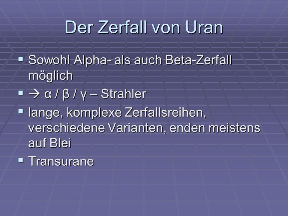Der Zerfall von Uran Sowohl Alpha- als auch Beta-Zerfall möglich Sowohl Alpha- als auch Beta-Zerfall möglich α / β / γ – Strahler α / β / γ – Strahler