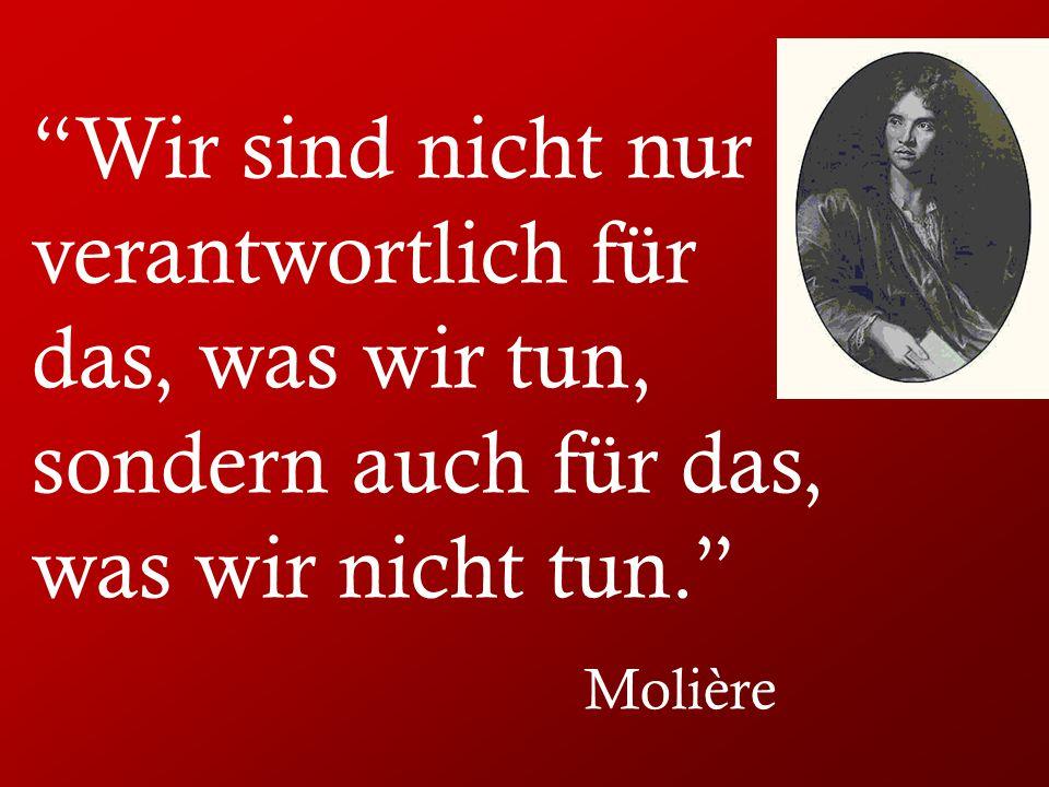 Wir sind nicht nur verantwortlich für das, was wir tun, sondern auch für das, was wir nicht tun. Molière