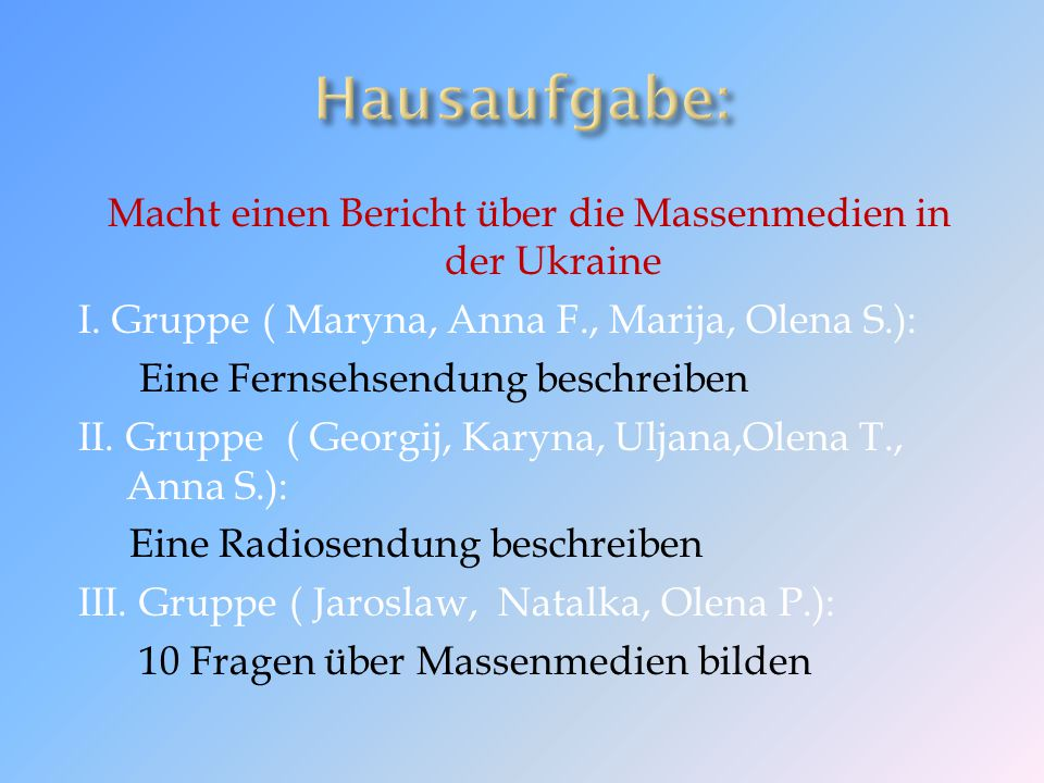 Macht einen Bericht über die Massenmedien in der Ukraine I. Gruppe ( Maryna, Anna F., Marija, Olena S.): Eine Fernsehsendung beschreiben II. Gruppe (