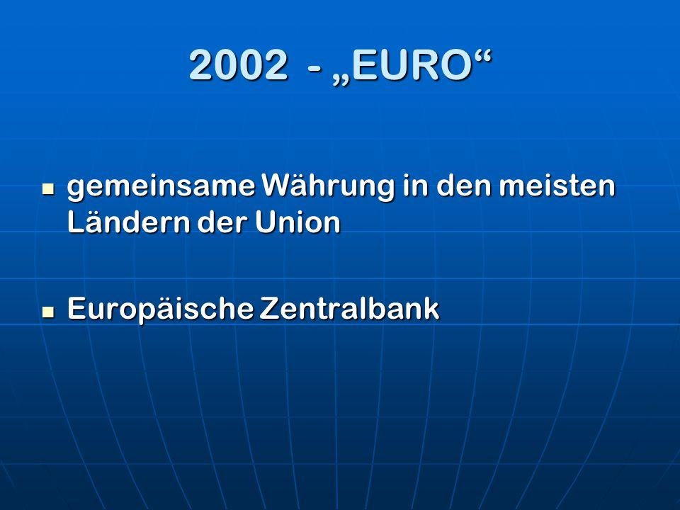 2002 - EURO gemeinsame Währung in den meisten Ländern der Union gemeinsame Währung in den meisten Ländern der Union Europäische Zentralbank Europäisch