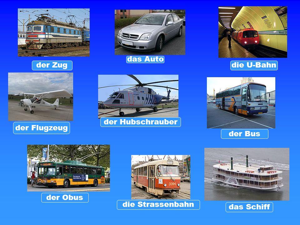 der Bus das Schiff die Strassenbahn der Obus der Hubschrauber der Flugzeug die U-Bahnder Zug das Auto