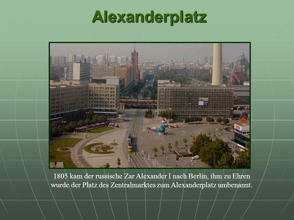 Alexanderplatz Alexanderplatz 1805 kam der russische Zar Alexander I nach Berlin, ihm zu Ehren wurde der Platz des Zentralmarktes zum Alexanderplatz umbenannt.