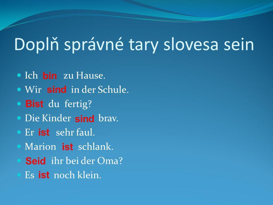 Doplň správné tary slovesa sein Ich zu Hause. Wir in der Schule. du fertig? Die Kinder brav. Er sehr faul. Marion schlank. ihr bei der Oma? Es noch kl