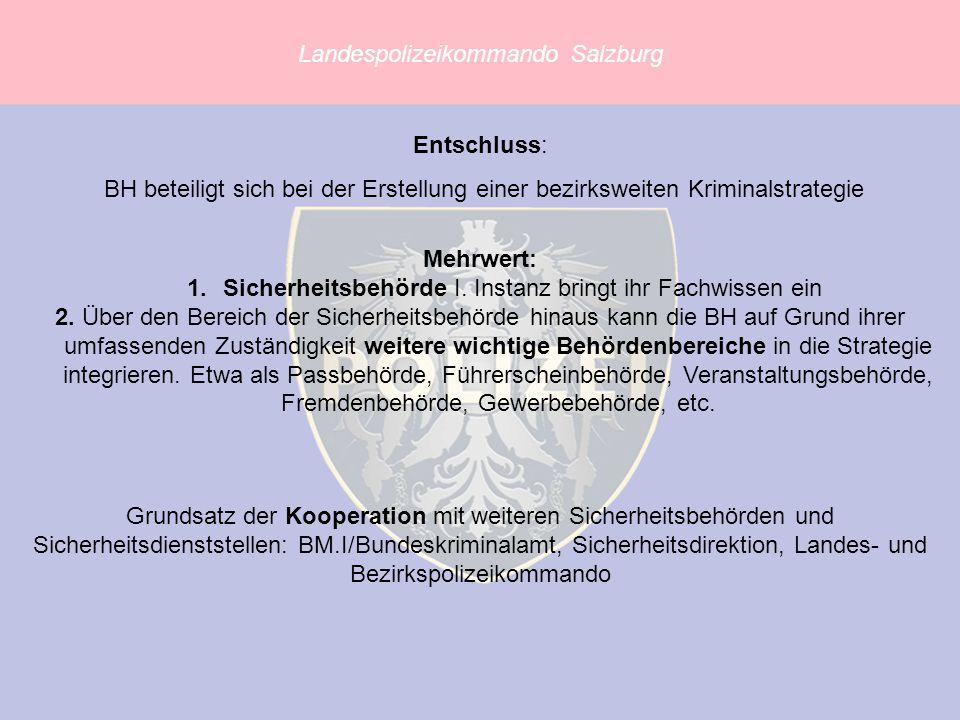 Landespolizeikommando Salzburg Entschluss: BH beteiligt sich bei der Erstellung einer bezirksweiten Kriminalstrategie Mehrwert: 1.Sicherheitsbehörde I.
