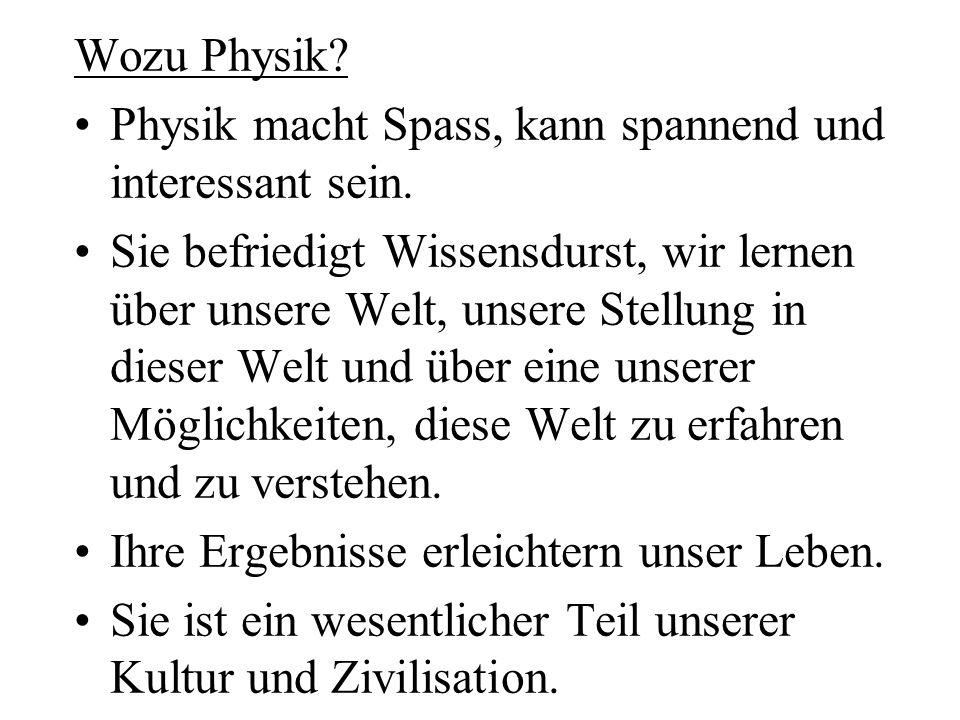 Wozu Physik? Physik macht Spass, kann spannend und interessant sein. Sie befriedigt Wissensdurst, wir lernen über unsere Welt, unsere Stellung in dies