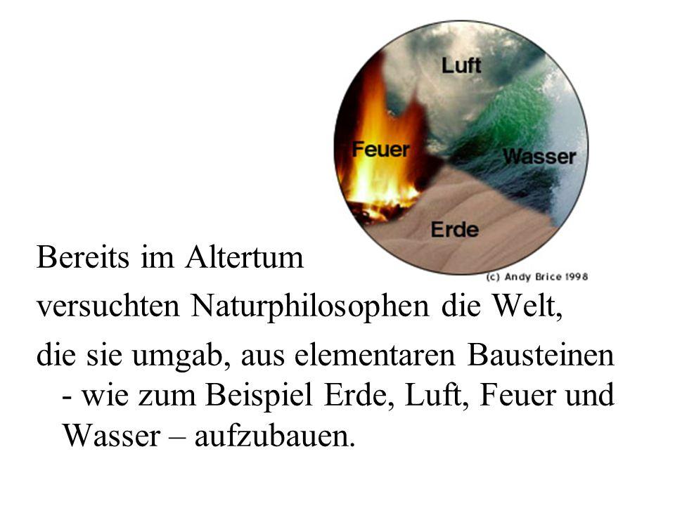 Bereits im Altertum versuchten Naturphilosophen die Welt, die sie umgab, aus elementaren Bausteinen - wie zum Beispiel Erde, Luft, Feuer und Wasser –