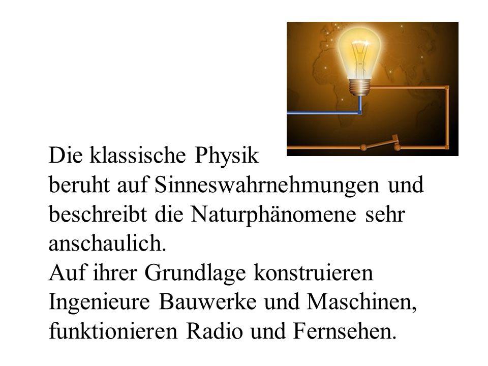 Die klassische Physik beruht auf Sinneswahrnehmungen und beschreibt die Naturphänomene sehr anschaulich. Auf ihrer Grundlage konstruieren Ingenieure B